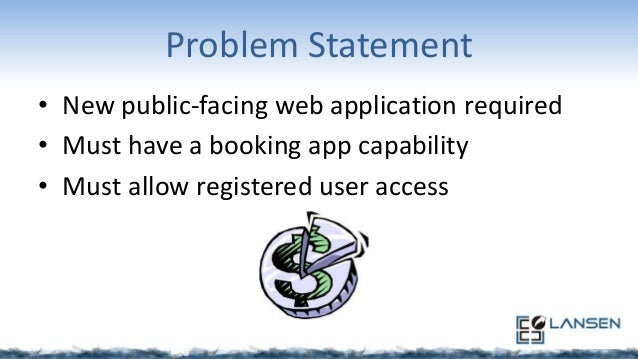 Problem Statement • New public-facing web application required • Must have a booking app capability • Must allow registere...