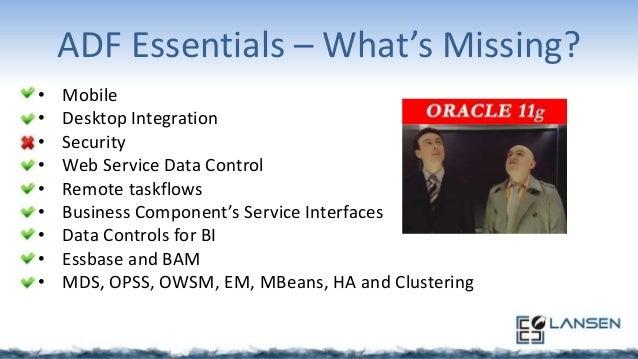 ADF Essentials – What's Missing? • • • • • • • • •  Mobile Desktop Integration Security Web Service Data Control Remote ta...