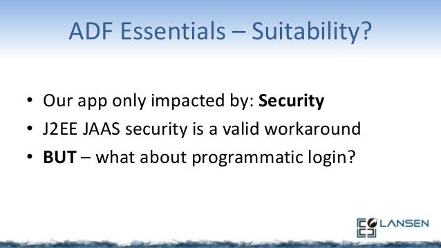 ADF Essentials – Suitability? • Our app only impacted by: Security • J2EE JAAS security is a valid workaround • BUT – what...