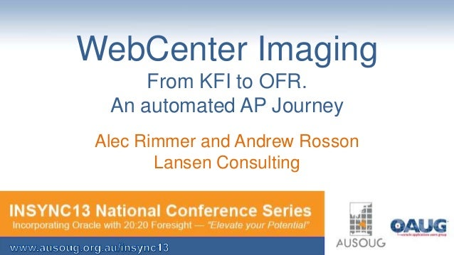 WebCenter Imaging From KFI to OFR. An automated AP Journey Alec Rimmer and Andrew Rosson Lansen Consulting