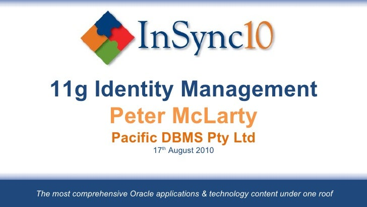 11g Identity Management Peter McLarty Pacific DBMS Pty Ltd 17 th  August 2010 The most comprehensive Oracle applications &...