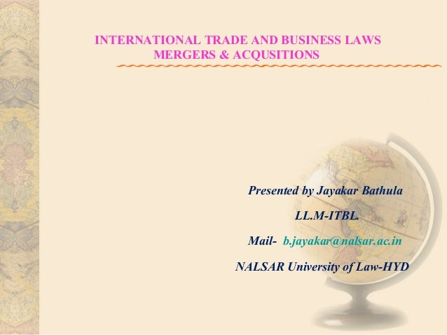 INTERNATIONAL TRADE AND BUSINESS LAWS MERGERS & ACQUSITIONS  Presented by Jayakar Bathula LL.M-ITBL. Mail- b.jayakar@nalsa...