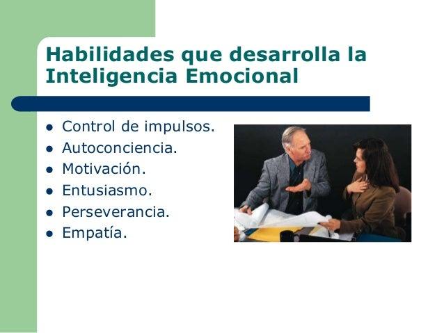 Habilidades que desarrolla la Inteligencia Emocional  Control de impulsos.  Autoconciencia.  Motivación.  Entusiasmo. ...