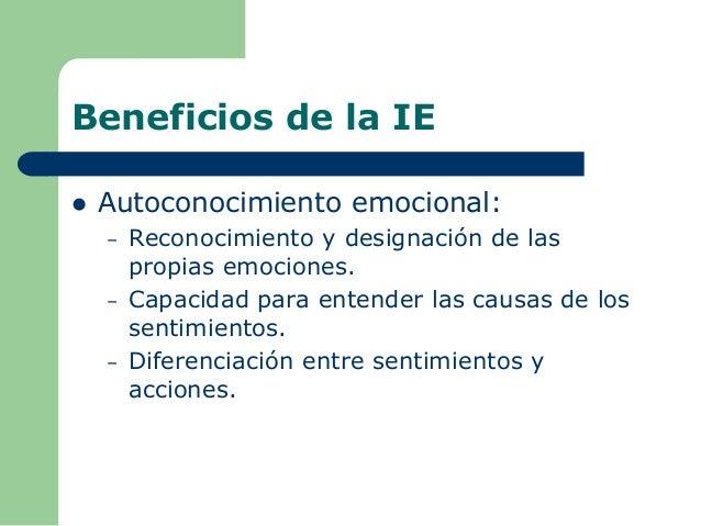 Beneficios de la IE  Autoconocimiento emocional: – Reconocimiento y designación de las propias emociones. – Capacidad par...