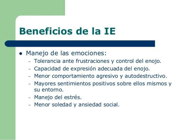 Beneficios de la IE  Manejo de las emociones: – Tolerancia ante frustraciones y control del enojo. – Capacidad de expresi...