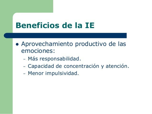 Beneficios de la IE  Aprovechamiento productivo de las emociones: – Más responsabilidad. – Capacidad de concentración y a...
