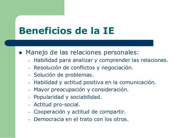 Beneficios de la IE  Manejo de las relaciones personales: – Habilidad para analizar y comprender las relaciones. – Resolu...