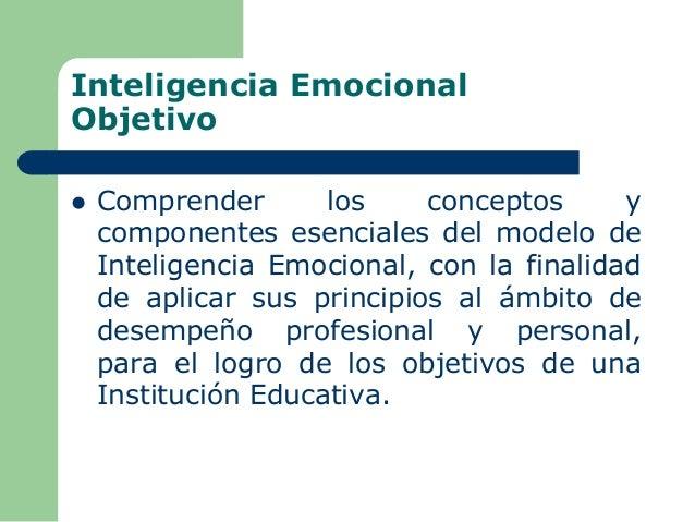 Inteligencia Emocional Objetivo  Comprender los conceptos y componentes esenciales del modelo de Inteligencia Emocional, ...