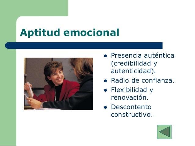 Aptitud emocional  Presencia auténtica (credibilidad y autenticidad).  Radio de confianza.  Flexibilidad y renovación. ...