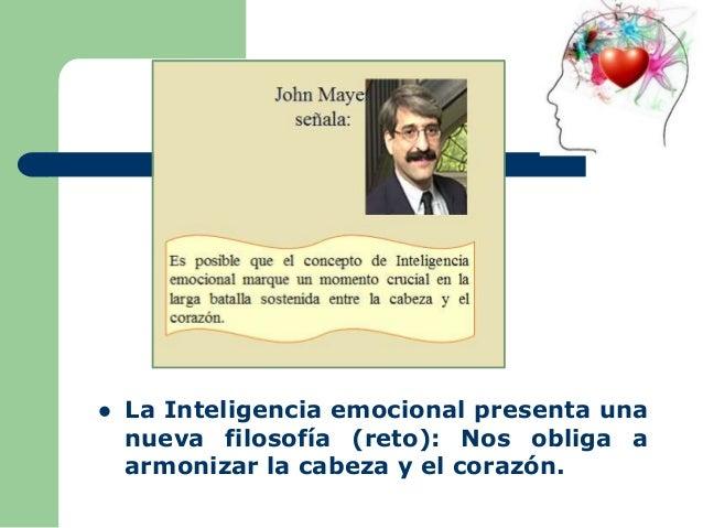  La Inteligencia emocional presenta una nueva filosofía (reto): Nos obliga a armonizar la cabeza y el corazón.