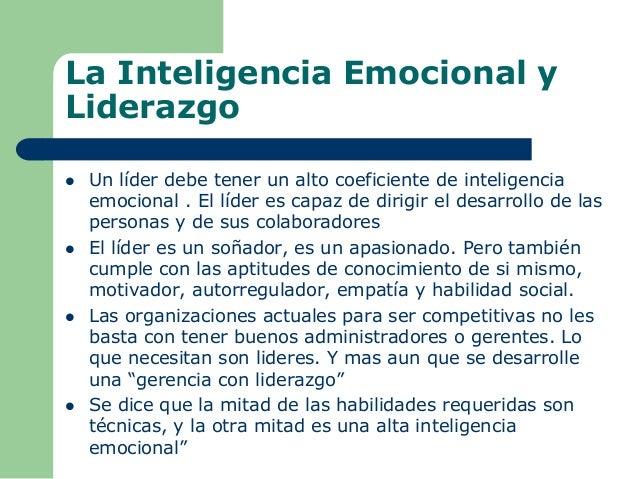 La Inteligencia Emocional y Liderazgo  Un líder debe tener un alto coeficiente de inteligencia emocional . El líder es ca...