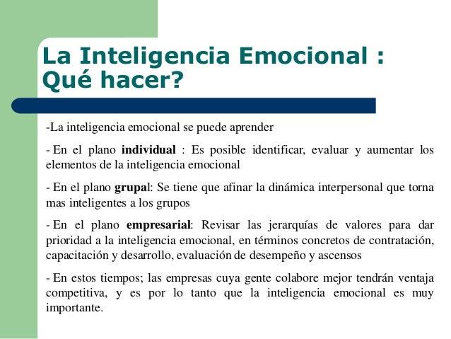 La Inteligencia Emocional : Qué hacer? -La inteligencia emocional se puede aprender - En el plano individual : Es posible ...