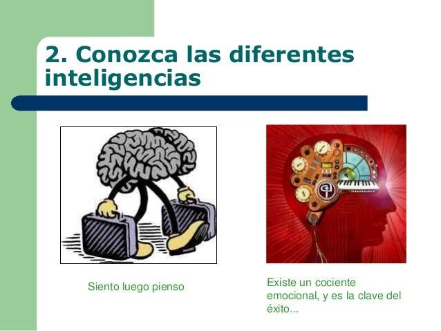 2. Conozca las diferentes inteligencias Existe un cociente emocional, y es la clave del éxito... Siento luego pienso