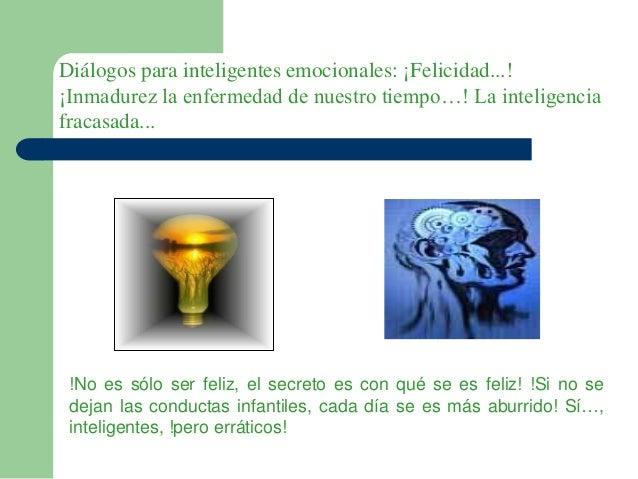 Diálogos para inteligentes emocionales: ¡Felicidad...! ¡Inmadurez la enfermedad de nuestro tiempo…! La inteligencia fracas...