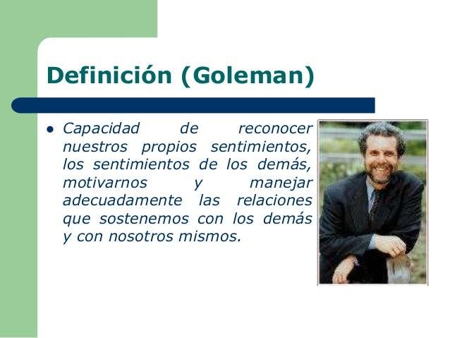 Definición (Goleman)  Capacidad de reconocer nuestros propios sentimientos, los sentimientos de los demás, motivarnos y m...