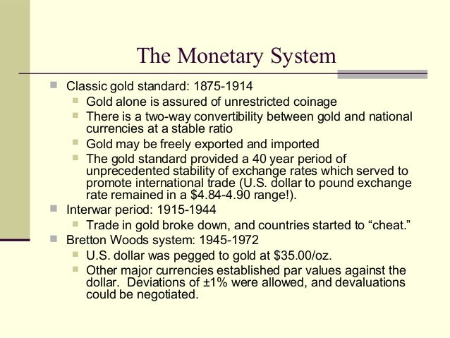  Classic gold standard: 1875-1914  Gold alone is assured of unrestricted coinage  There is a two-way convertibility bet...