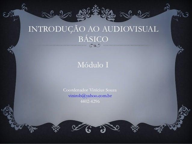 INTRODUÇÃO AO AUDIOVISUAL BÁSICO Coordenador Vinícius Souza vinirob@yahoo.com.br 4402-4296 Módulo I