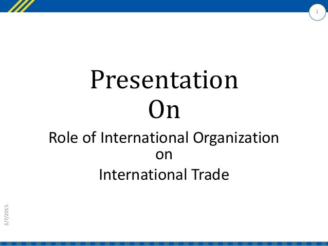 Presentation On Role of International Organization on International Trade 3/7/2015 1