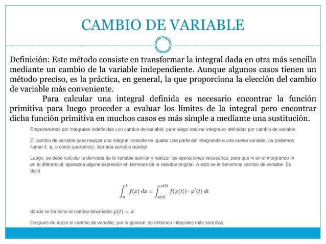 CAMBIO DE VARIABLE Definición: Este método consiste en transformar la integral dada en otra más sencilla mediante un cambi...