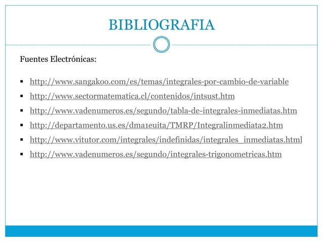 BIBLIOGRAFIA Fuentes Electrónicas:  http://www.sangakoo.com/es/temas/integrales-por-cambio-de-variable  http://www.secto...