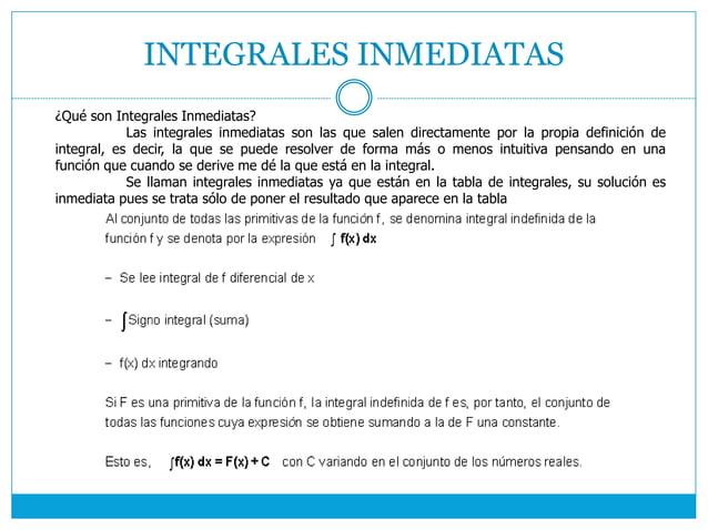 INTEGRALES INMEDIATAS ¿Qué son Integrales Inmediatas? Las integrales inmediatas son las que salen directamente por la prop...