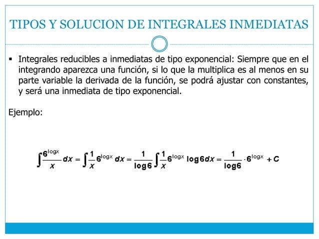 TIPOS Y SOLUCION DE INTEGRALES INMEDIATAS  Integrales reducibles a inmediatas de tipo exponencial: Siempre que en el inte...