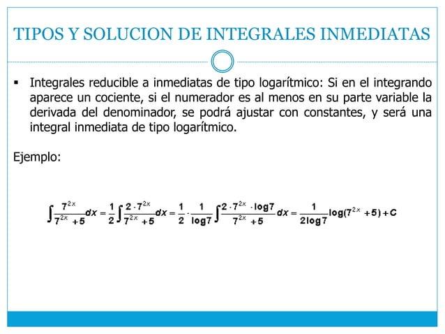 TIPOS Y SOLUCION DE INTEGRALES INMEDIATAS  Integrales reducible a inmediatas de tipo logarítmico: Si en el integrando apa...
