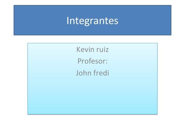 Integrantes Kevin ruiz Profesor: John fredi