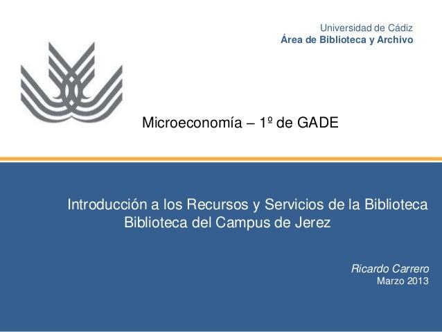 Introducción a los Recursos y Servicios de la Biblioteca Biblioteca del Campus de Jerez Ricardo Carrero Marzo 2013 Univers...