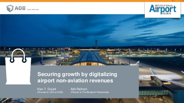 Kian T. Gould (Founder & CEO at AOE) Securing growth by digitalizing airport non-aviation revenues Adil Raïhani (Partner a...
