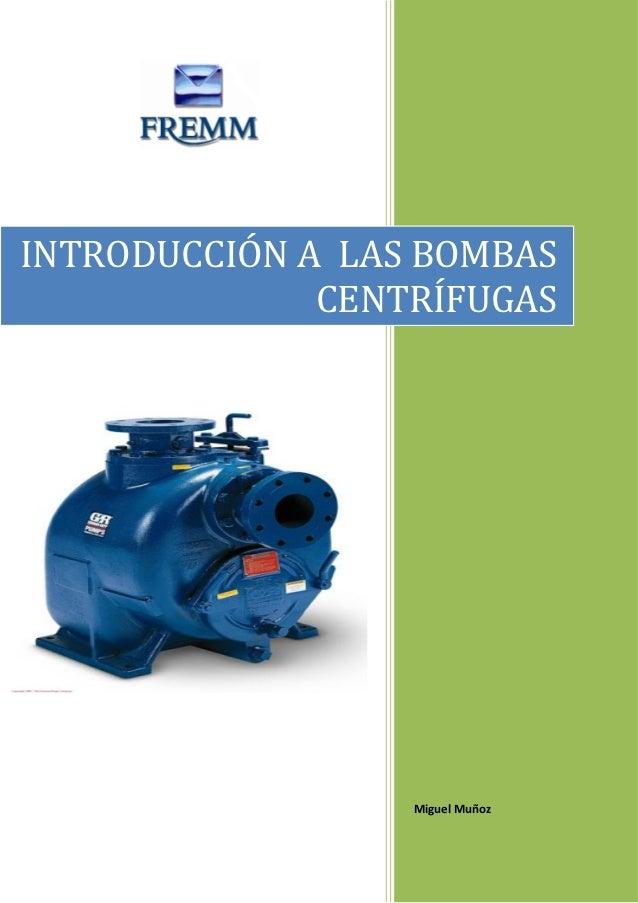 INTRODUCCIÓN A LAS BOMBAS              CENTRÍFUGAS                  Miguel Muñoz