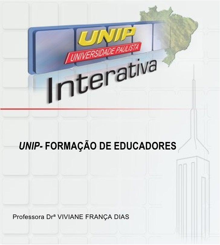 UNIP-  FORMAÇÃO DE EDUCADORES Professora Drª VIVIANE FRANÇA DIAS