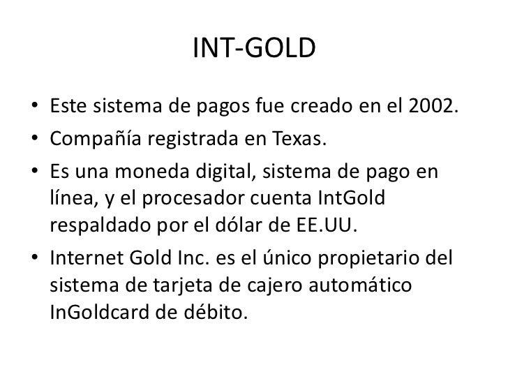 INT-GOLD• Este sistema de pagos fue creado en el 2002.• Compañía registrada en Texas.• Es una moneda digital, sistema de p...