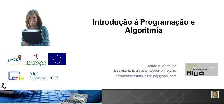 Introdução à Programação e Algoritmia António Mansilha ESCOLA E. B. 2,3 /S D. SANCHO II  ALIJÓ [email_address] Setembro, 2...