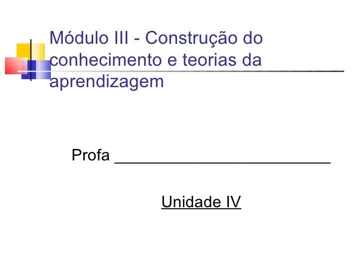 Módulo III - Construção do conhecimento e teorias da aprendizagem <ul><li>Profa ________________________ </li></ul><ul><li...