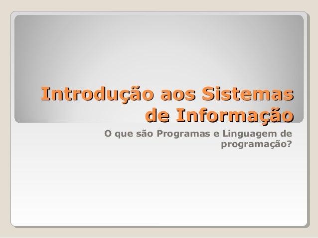 Introdução aos SistemasIntrodução aos Sistemas de Informaçãode Informação O que são Programas e Linguagem de programação?