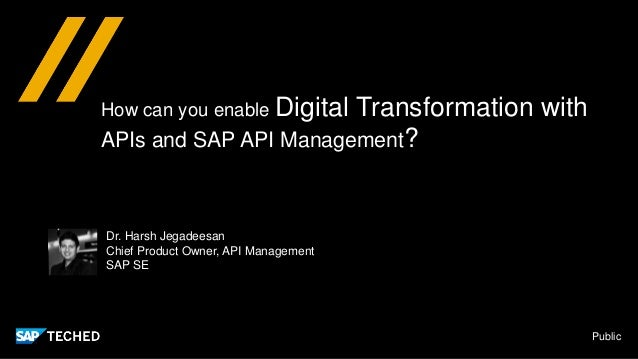 Public How can you enable Digital Transformation with APIs and SAP API Management? Dr. Harsh Jegadeesan Chief Product Owne...
