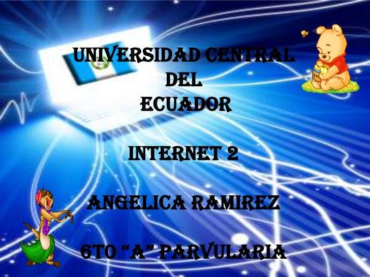 """UNIVERSIDAD CENTRAL        del      ECUADOR    INTERNET 2 ANGELICA RAMIREZ6T0 """"A"""" PARVULARIA"""
