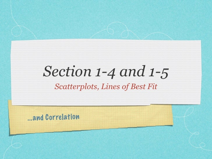 Section 1-4 and 1-5              Scatterplots, Lines of Best Fit    ... a n d C or re lati on