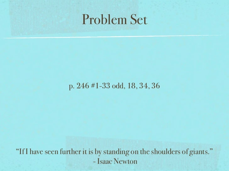 """Problem Set                  p. 246 #1-33 odd, 18, 34, 36""""If I have seen further it is by standing on the shoulders of gia..."""