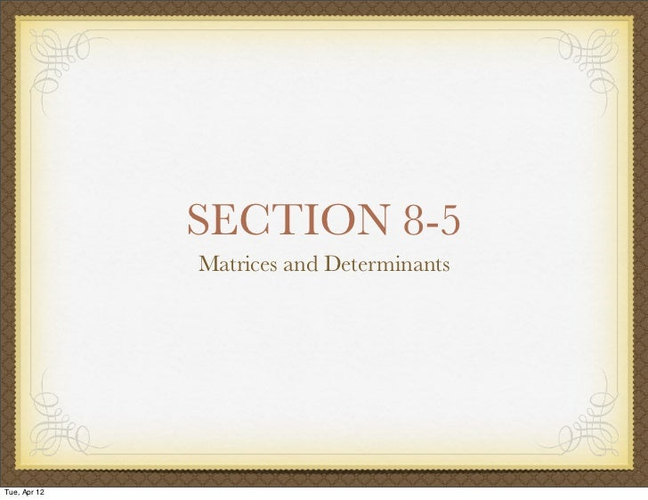 SECTION 8-5              Matrices and DeterminantsTue, Apr 12