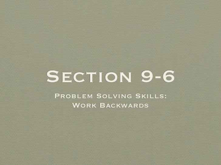 Section 9-6 Problem Solving Skills:    Work Backwards