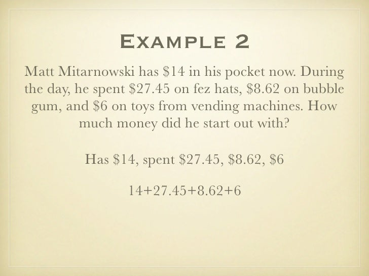 Example 2 Matt Mitarnowski has $14 in his pocket now. During the day, he spent $27.45 on fez hats, $8.62 on bubble  gum, a...