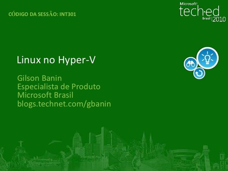 CÓDIGO DA SESSÃO:INT301<br />Linux no Hyper-V<br />Gilson Banin<br />Especialista de Produto<br />Microsoft Brasil<br />bl...