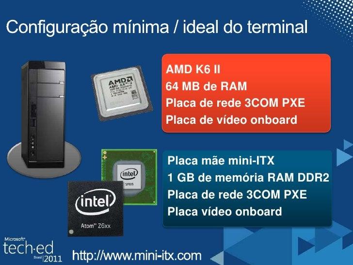 Configuração mínima / ideal do terminal<br />AMD K6 II<br />64 MB de RAM<br />Placa de rede 3COM PXE <br />Placa de vídeo ...