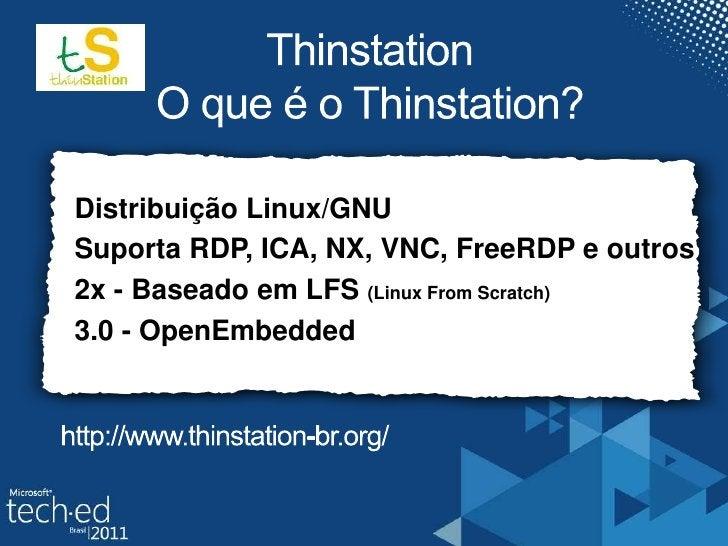 ThinstationO que é o Thinstation?<br />Distribuição Linux/GNU<br />Suporta RDP, ICA, NX, VNC, FreeRDP e outros<br />2x - B...