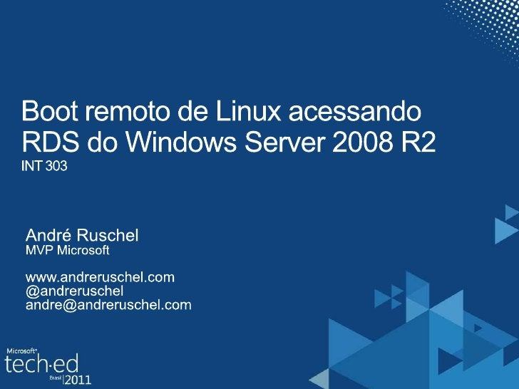 Boot remoto de Linux acessandoRDS do Windows Server 2008 R2INT 303<br />André Ruschel<br />MVP Microsoft<br />www.andrerus...