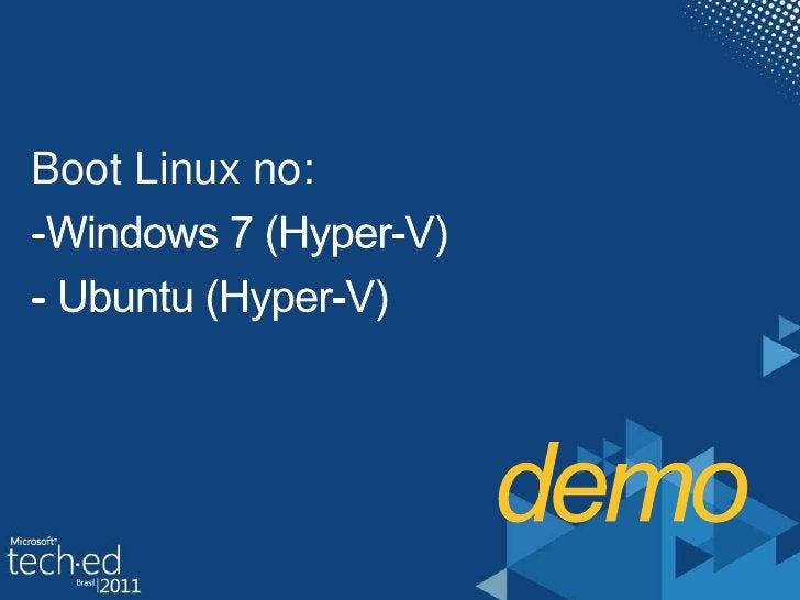 demo<br />Boot Linux no: <br /><ul><li>Windows 7 (Hyper-V)