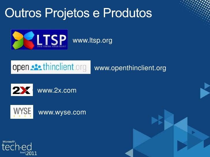 OutrosProjetos e Produtos<br />www.ltsp.org<br />www.openthinclient.org<br />www.2x.com<br />www.wyse.com<br />