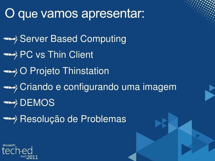 O quevamosapresentar:<br />Server Based Computing<br />PC vsThinClient<br />O Projeto Thinstation<br />Criando e configura...